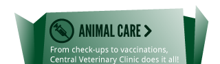 ANIMAL CARE > From check-ups to vaccinations, Central Veterinary Clinic does it all!
